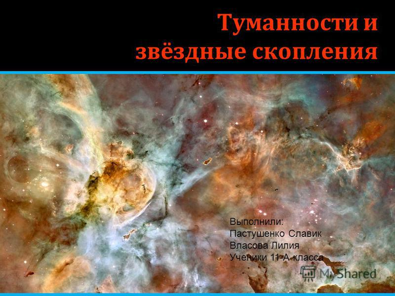 Туманности и звёздные скопления Выполнили: Пастушенко Славик Власова Лилия Ученики 11-А класса