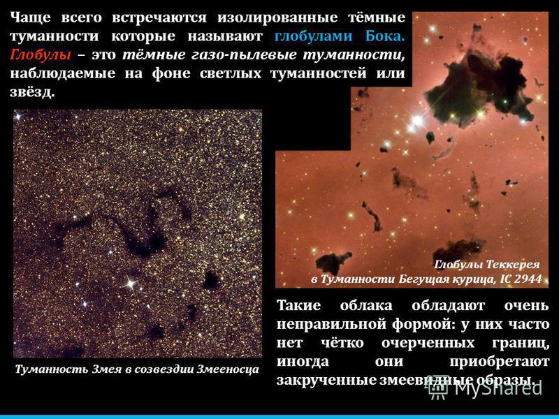 Чаще всего встречаются изолированные тёмные туманности которые называют глобулами Бока. Глобулы – это тёмные газо-пылевые туманности, наблюдаемые на фоне светлых туманностей или звёзд. Такие облака обладают очень неправильной формой: у них часто нет