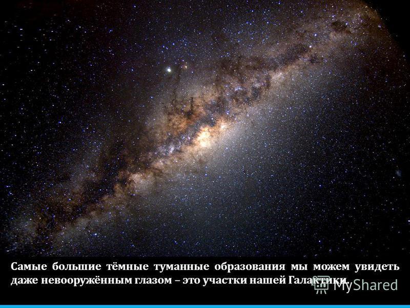 Самые большие тёмные туманные образования мы можем увидеть даже невооружённым глазом – это участки нашей Галактики.