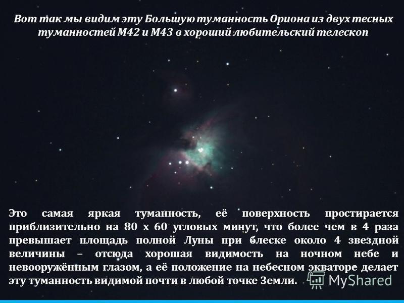 Вот так мы видим эту Большую туманность Ориона из двух тесных туманностей М42 и М43 в хороший любительский телескоп Это самая яркая туманность, её поверхность простирается приблизительно на 80 x 60 угловых минут, что более чем в 4 раза превышает площ