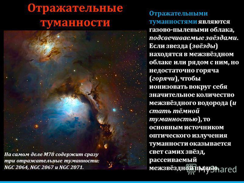 Отражательные туманности Отражательными туманностями являются газово-пылевыми облака, подсвечиваемые звёздами. Если звезда (звёзды) находятся в межзвёздном облаке или рядом с ним, но недостаточно горяча (горячи), чтобы ионизовать вокруг себя значител