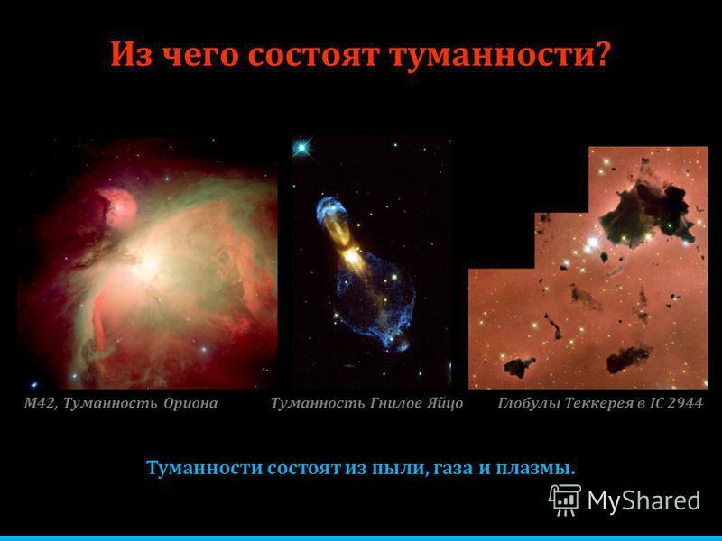 Из чего состоят туманности? Туманности состоят из пыли, газа и плазмы. М42, Туманность Ориона Глобулы Теккерея в IC 2944Туманность Гнилое Яйцо