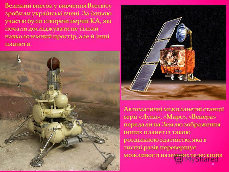 Великий внесок у вивчення Всесвіту зробили українські вчені. За їхньою участю були створені перші КА, які почали досліджувати не тільки навколоземний простір, але й інші планети. Автоматичні міжпланетні станції серії «Луна», «Марс», «Венера» передали