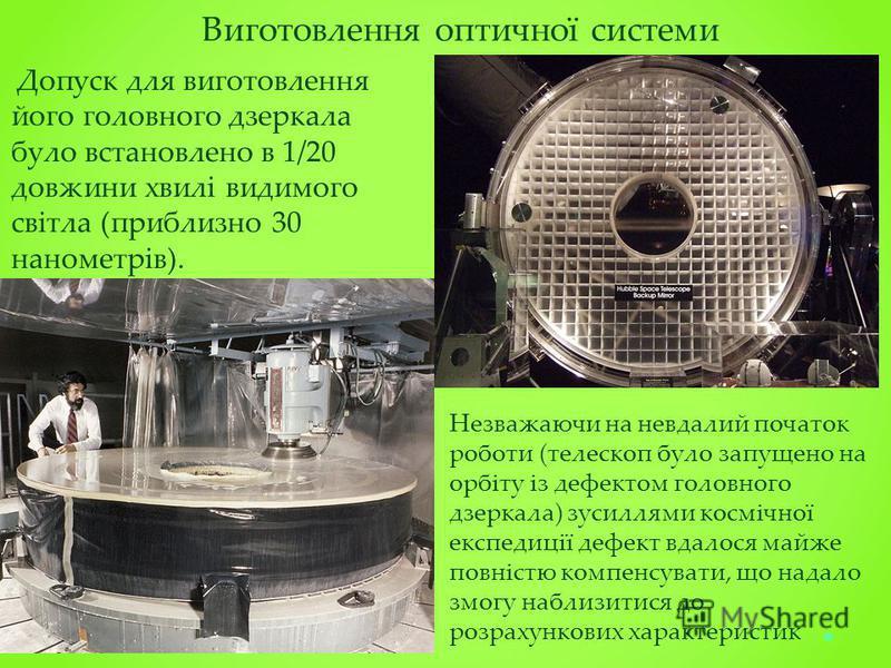 Виготовлення оптичної системи Допуск для виготовлення його головного дзеркала було встановлено в 1/20 довжини хвилі видимого світла (приблизно 30 нанометрів). Незважаючи на невдалий початок роботи (телескоп було запущено на орбіту із дефектом головно