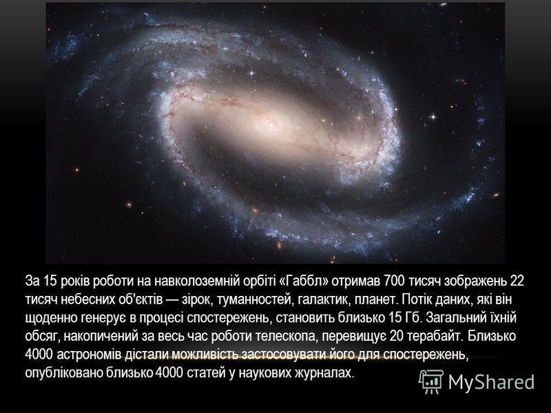 За 15 років роботи на навколоземній орбіті «Габбл» отримав 700 тисяч зображень 22 тисяч небесних об'єктів зірок, туманностей, галактик, планет. Потік даних, які він щоденно генерує в процесі спостережень, становить близько 15 Гб. Загальний їхній обся