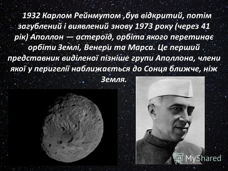 1932 Карлом Рейнмутом,був відкритий, потім загублений і виявлений знову 1973 року (через 41 рік) Аполлон астероїд, орбіта якого перетинає орбіти Землі, Венери та Марса. Це перший представник виділеної пізніше групи Аполлона, члени якої у перигелії на