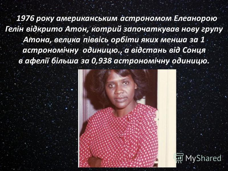 1976 року американським астрономом Елеанорою Гелін відкрито Атон, котрий започаткував нову групу Атона, велика піввісь орбіти яких менша за 1 астрономічну одиницю., а відстань від Сонця в афелії більша за 0,938 астрономічну одиницю.