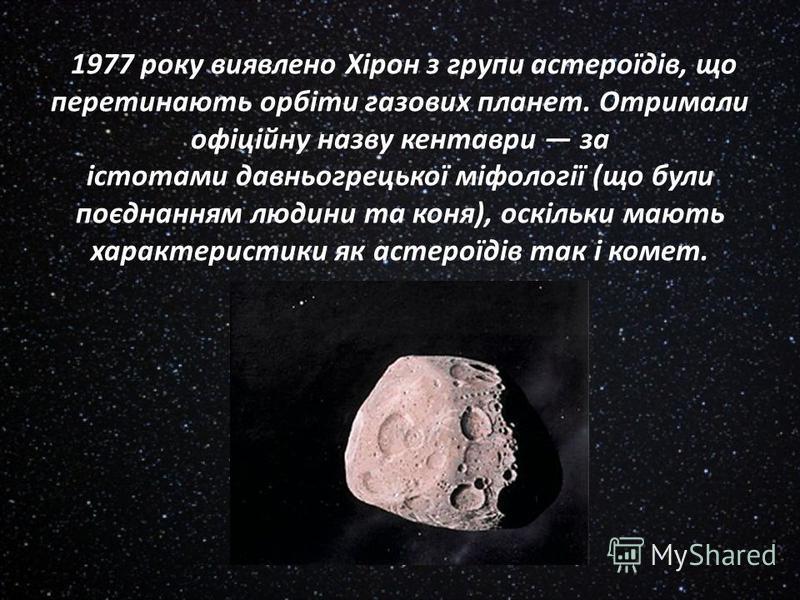 1977 року виявлено Хірон з групи астероїдів, що перетинають орбіти газових планет. Отримали офіційну назву кентаври за істотами давньогрецької міфології (що були поєднанням людини та коня), оскільки мають характеристики як астероїдів так і комет.