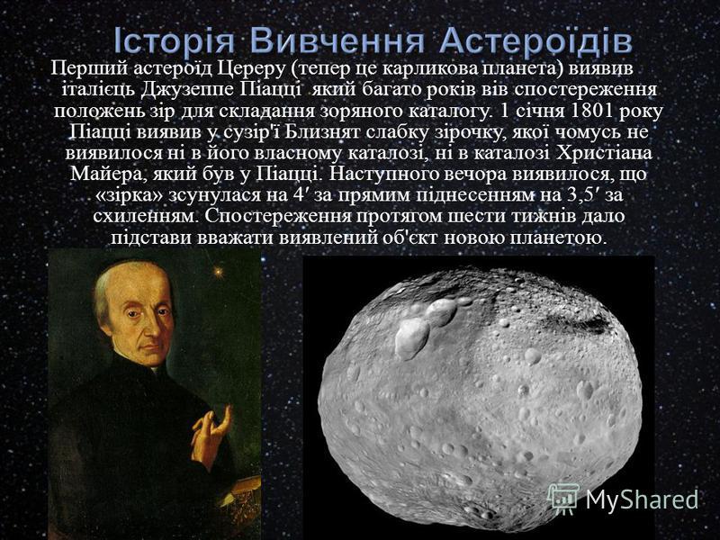 Перший астероїд Цереру ( тепер це карликова планета ) виявив італієць Джузеппе Піацці який багато років вів спостереження положень зір для складання зоряного каталогу. 1 січня 1801 року Піацці виявив у сузір ' ї Близнят слабку зірочку, якої чомусь не
