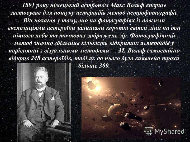 1891 року німецький астроном Макс Вольф вперше застосував для пошуку астероїдів метод астрофотографії. Він полягав у тому, що на фотографіях із довгими експозиціями астероїди залишали короткі світлі лінії на тлі нічного неба та точкових зображень зір