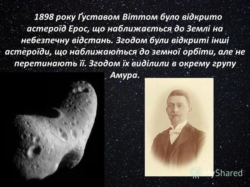 1898 року Ґуставом Віттом було відкрито астероїд Ерос, що наближається до Землі на небезпечну відстань. Згодом були відкриті інші астероїди, що наближаються до земної орбіти, але не перетинають її. Згодом їх виділили в окрему групу Амура.