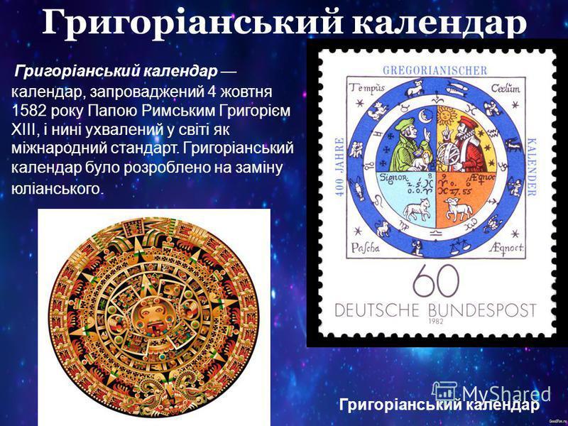 Григоріанський календар Григоріанський календар календар, запроваджений 4 жовтня 1582 року Папою Римським Григорієм XIII, і нині ухвалений у світі як міжнародний стандарт. Григоріанський календар було розроблено на заміну юліанського. Григоріанський
