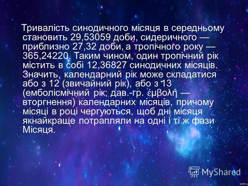 Тривалість синодичного місяця в середньому становить 29,53059 доби, сидеричного приблизно 27,32 доби, а тропічного року 365,24220. Таким чином, один тропічний рік містить в собі 12,36827 синодичних місяців. Значить, календарний рік може складатися аб
