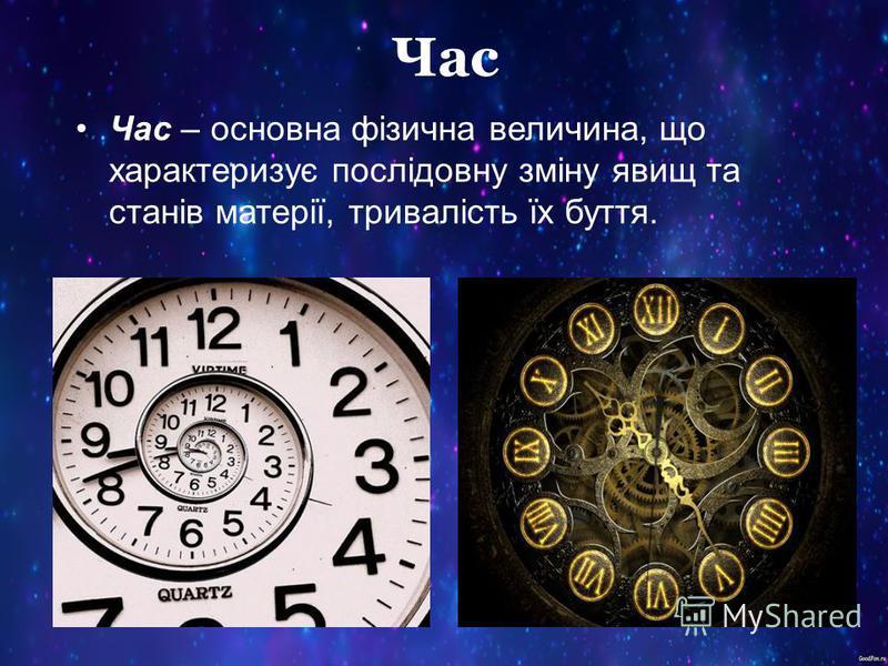 Час Час – основна фізична величина, що характеризує послідовну зміну явищ та станів матерії, тривалість їх буття.