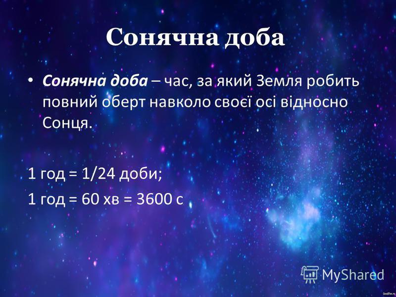 Сонячна доба Сонячна доба – час, за який Земля робить повний оберт навколо своєї осі відносно Сонця. 1 год = 1/24 доби; 1 год = 60 хв = 3600 с