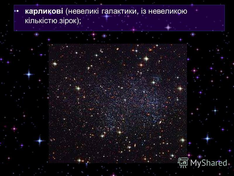 карликові (невеликі галактики, із невеликою кількістю зірок);