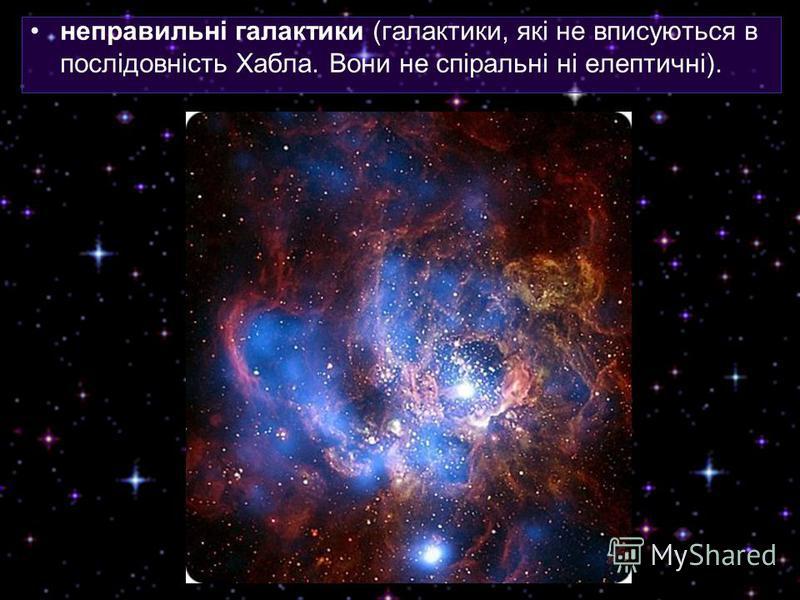 неправильні галактики (галактики, які не вписуються в послідовність Хабла. Вони не спіральні ні елептичні).