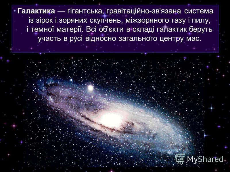 Галактика гігантська, гравітаційно-зв'язана система із зірок і зоряних скупчень, міжзоряного газу і пилу, і темної матерії. Всі об'єкти в складі галактик беруть участь в русі відносно загального центру мас.