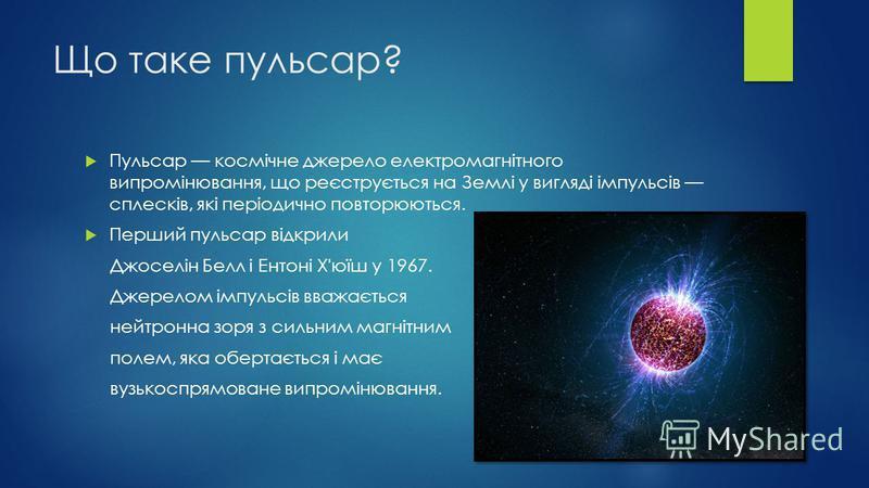 Що таке пульсар? Пульсар космічне джерело електромагнітного випромінювання, що реєструється на Землі у вигляді імпульсів сплесків, які періодично повторюються. Перший пульсар відкрили Джоселін Белл і Ентоні Х'юїш у 1967. Джерелом імпульсів вважається