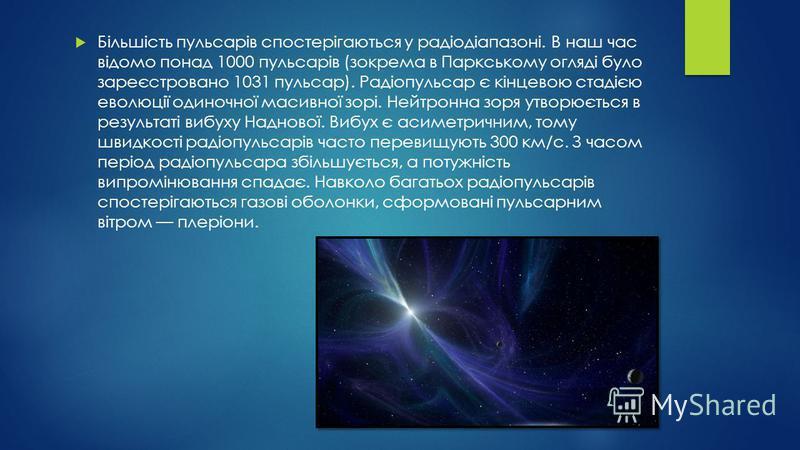Більшість пульсарів спостерігаються у радіодіапазоні. В наш час відомо понад 1000 пульсарів (зокрема в Паркському огляді було зареєстровано 1031 пульсар). Радіопульсар є кінцевою стадією еволюції одиночної масивної зорі. Нейтронна зоря утворюється в