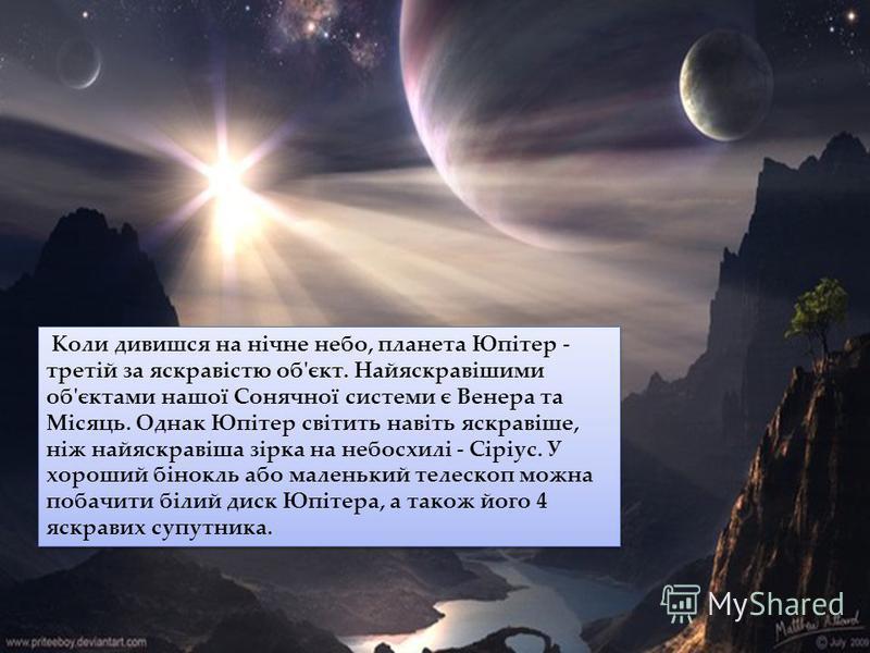 Коли дивишся на нічне небо, планета Юпітер - третій за яскравістю об'єкт. Найяскравішими об'єктами нашої Сонячної системи є Венера та Місяць. Однак Юпітер світить навіть яскравіше, ніж найяскравіша зірка на небосхилі - Сіріус. У хороший бінокль або м
