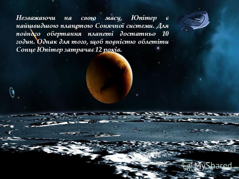 Незважаючи на свою масу, Юпітер є найшвидшою планетою Сонячної системи. Для повного обертання планеті достатньо 10 годин. Однак для того, щоб повністю облетіти Сонце Юпітер затрачає 12 років.