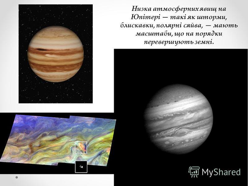 Низка атмосферних явищ на Юпітері такі як шторми, блискавки, полярні сяйва, мають масштаби, що на порядки перевершують земні.