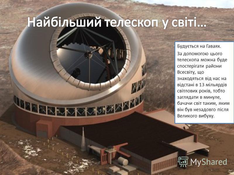 Будується на Гаваях. За допомогою цього телескопа можна буде спостерігати райони Всесвіту, що знаходяться від нас на відстані в 13 мільярдів світлових років, тобто заглядати в минуле, бачачи світ таким, яким він був незадовго після Великого вибуху.