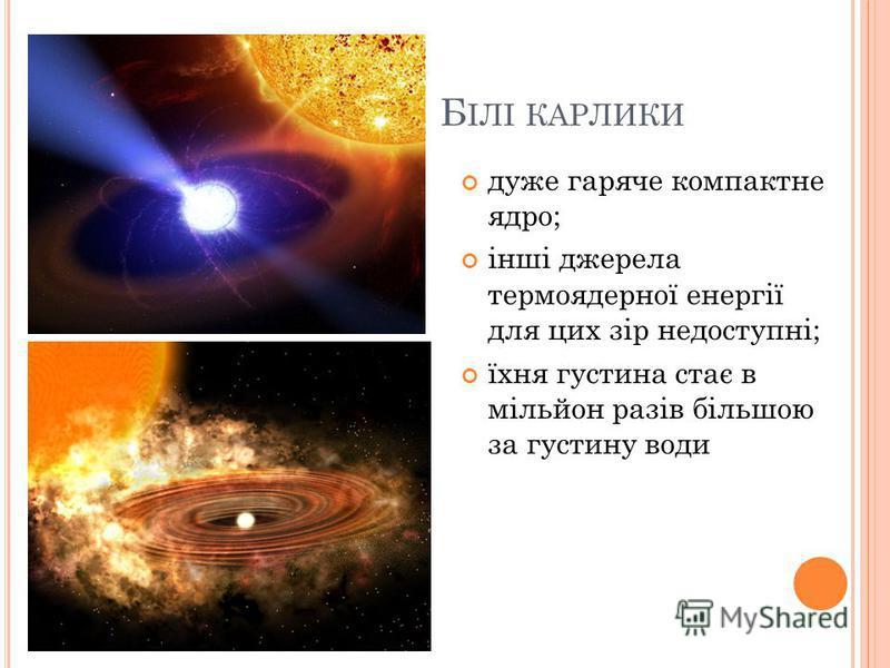Б ІЛІ КАРЛИКИ дуже гаряче компактне ядро; інші джерела термоядерної енергії для цих зір недоступні; їхня густина стає в мільйон разів більшою за густину води