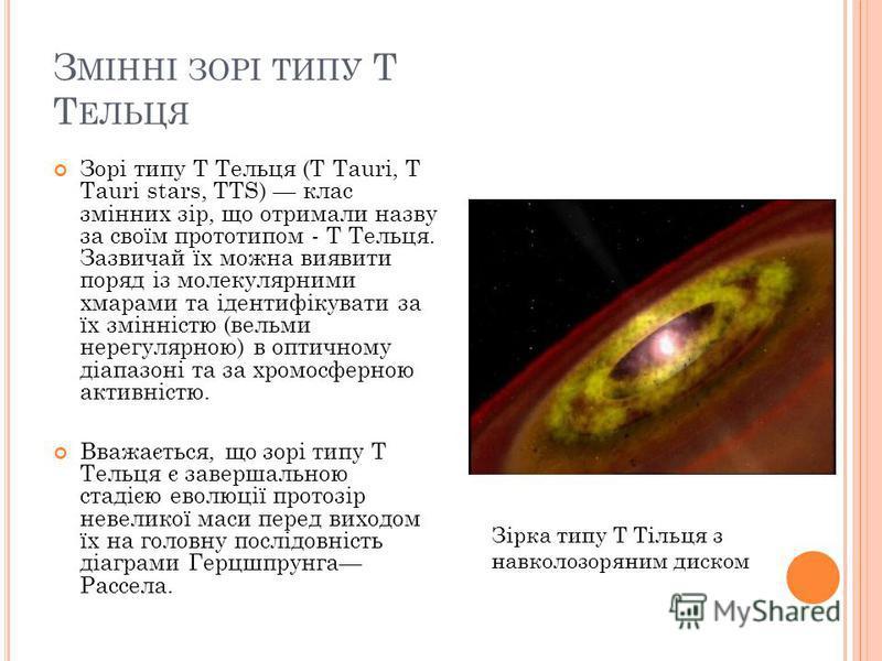 З МІННІ ЗОРІ ТИПУ T Т ЕЛЬЦЯ Зорі типу T Тельця (T Tauri, T Tauri stars, TTS) клас змінних зір, що отримали назву за своїм прототипом - Т Тельця. Зазвичай їх можна виявити поряд із молекулярними хмарами та ідентифікувати за їх змінністю (вельми нерегу