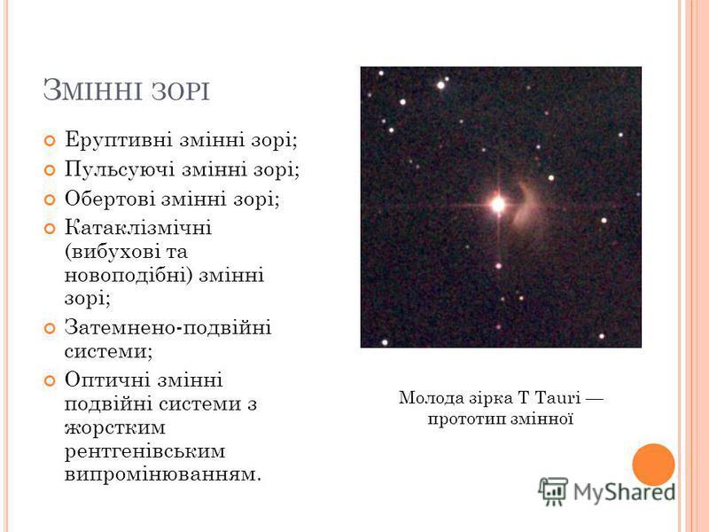 З МІННІ ЗОРІ Еруптивні змінні зорі; Пульсуючі змінні зорі; Обертові змінні зорі; Катаклізмічні (вибухові та новоподібні) змінні зорі; Затемнено-подвійні системи; Оптичні змінні подвійні системи з жорстким рентгенівським випромінюванням. Молода зірка