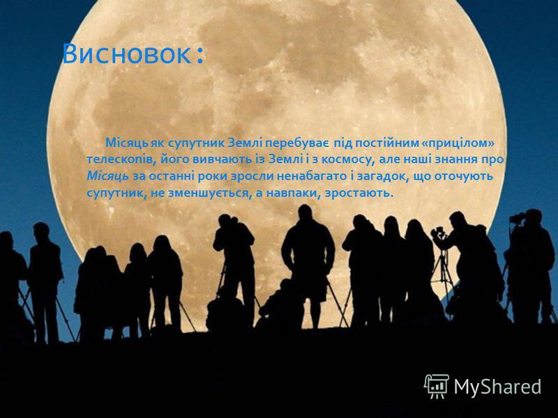 Місяць як супутник Землі перебуває під постійним «прицілом» телескопів, його вивчають із Землі і з космосу, але наші знання про Місяць за останні роки зросли ненабагато і загадок, що оточують супутник, не зменшується, а навпаки, зростають. Висновок: