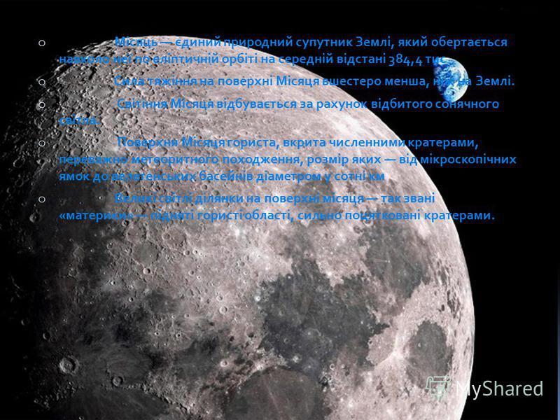 o Місяць єдиний природний супутник Землі, який обертається навколо неї по еліптичній орбіті на середній відстані 384,4 тис o Сила тяжіння на поверхні Місяця вшестеро менша, ніж на Землі. o Світіння Місяця відбувається за рахунок відбитого сонячного с