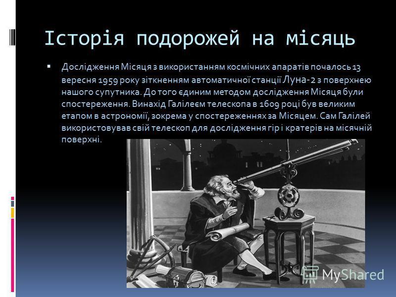 Історія подорожей на місяць Дослідження Місяця з використанням космічних апаратів почалось 13 вересня 1959 року зіткненням автоматичної станції Луна-2 з поверхнею нашого супутника. До того єдиним методом дослідження Місяця були спостереження. Винахід