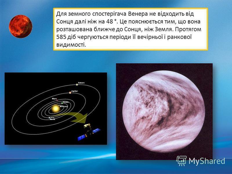 Для земного спостерігача Венера не відходить від Сонця далі ніж на 48 °. Це пояснюється тим, що вона розташована ближче до Сонця, ніж Земля. Протягом 585 діб чергуються періоди її вечірньої і ранкової видимості.