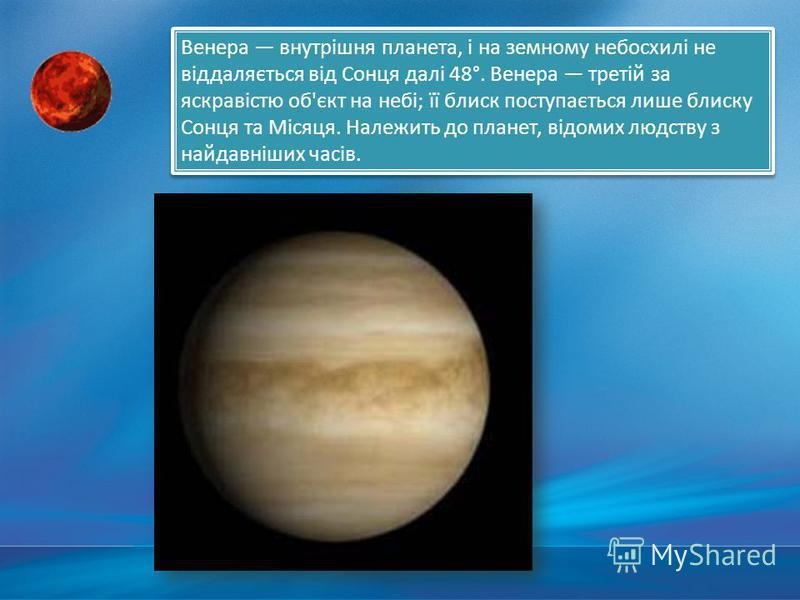 Венера внутрішня планета, і на земному небосхилі не віддаляється від Сонця далі 48°. Венера третій за яскравістю об'єкт на небі; її блиск поступається лише блиску Сонця та Місяця. Належить до планет, відомих людству з найдавніших часів.