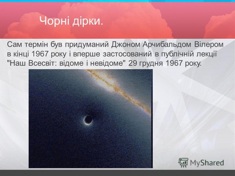 Чорні дірки. Сам термін був придуманий Джоном Арчибальдом Вілером в кінці 1967 року і вперше застосований в публічній лекції Наш Всесвіт: відоме і невідоме 29 грудня 1967 року.