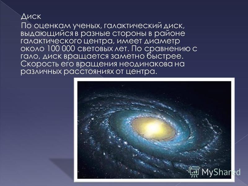 Диск По оценкам ученых, галактический диск, выдающийся в разные стороны в районе галактического центра, имеет диаметр около 100 000 световых лет. По сравнению с гало, диск вращается заметно быстрее. Скорость его вращения неодинакова на различных расс