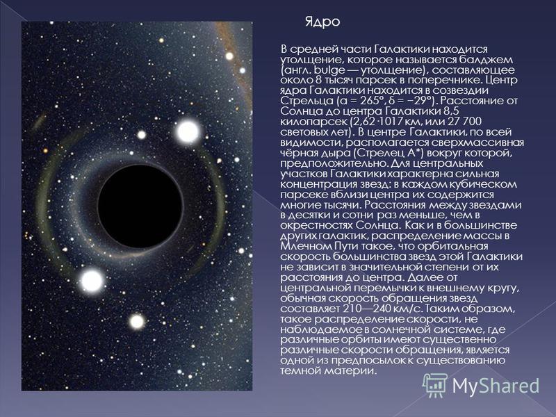 Ядро В средней части Галактики находится утолщение, которое называется бал джем (англ. bulge утолщение), составляющее около 8 тысяч парсек в поперечнике. Центр ядра Галактики находится в созвездии Стрельца (α = 265°, δ = 29°). Расстояние от Солнца до