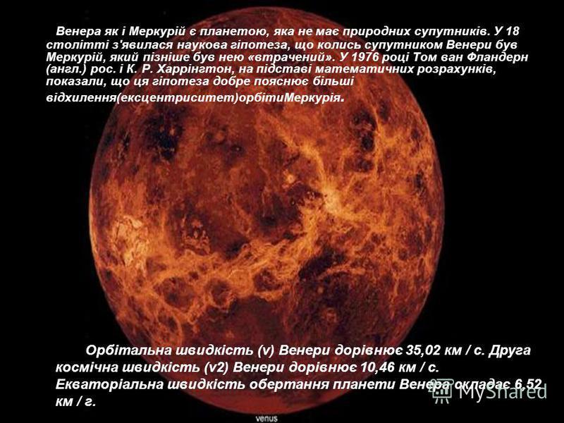 Венера як і Меркурій є планетою, яка не має природних супутників. У 18 столітті з'явилася наукова гіпотеза, що колись супутником Венери був Меркурій, який пізніше був нею «втрачений». У 1976 році Том ван Фландерн (англ.) рос. і К. Р. Харрінгтон, на п