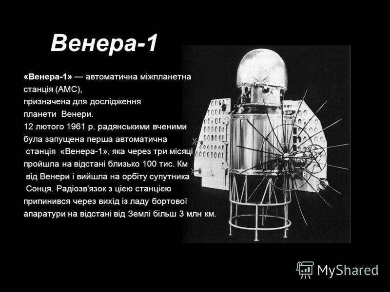 Венера-1 «Венера-1» автоматична міжпланетна станція (АМС), призначена для дослідження планети Венери. 12 лютого 1961 р. радянськими вченими була запущена перша автоматична станція «Венера-1», яка через три місяці пройшла на відстані близько 100 тис.