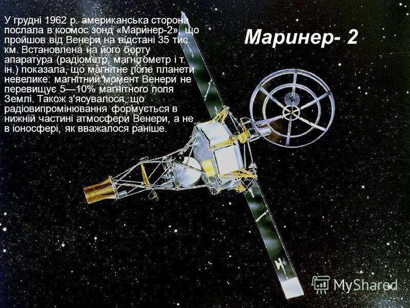 Маринер- 2 У грудні 1962 р. американська сторона послала в космос зонд «Маринер-2», що пройшов від Венери на відстані 35 тис. км. Встановлена на його борту апаратура (радіометр, магнітометр і т. ін.) показала, що магнітне поле планети невелике: магні