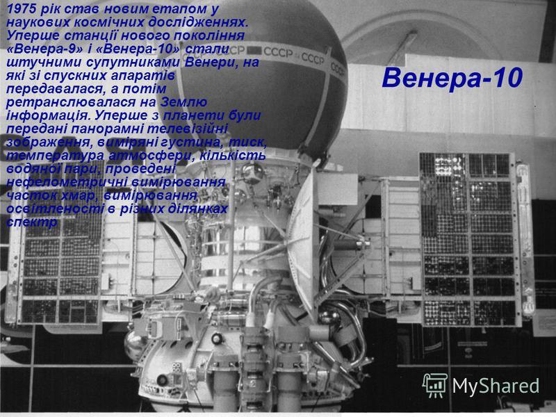 Венера-10 1975 рік став новим етапом у наукових космічних дослідженнях. Уперше станції нового покоління «Венера-9» і «Венера-10» стали штучними супутниками Венери, на які зі спускних апаратів передавалася, а потім ретранслювалася на Землю інформація.