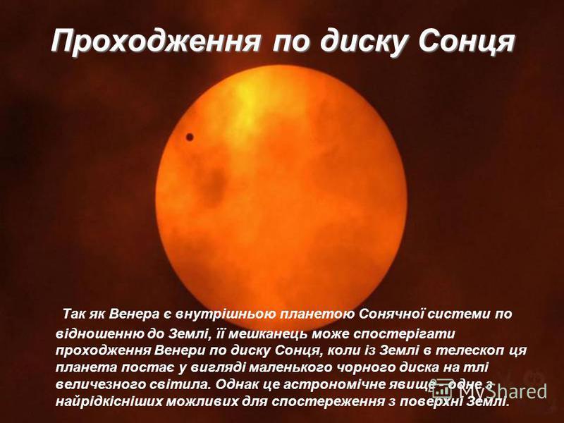 Проходження по диску Сонця Так як Венера є внутрішньою планетою Сонячної системи по відношенню до Землі, її мешканець може спостерігати проходження Венери по диску Сонця, коли із Землі в телескоп ця планета постає у вигляді маленького чорного диска н