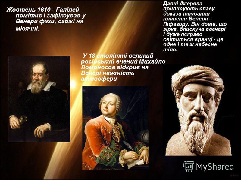 Жовтень 1610 - Галілей помітив і зафіксував у Венери фази, схожі на місячні. У 18 столітті великий російський вчений Михайло Ломоносов відкрив на Венері наявність атмосфери Давні джерела приписують славу докази існування планети Венера - Піфагору. Ві
