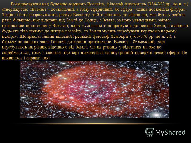 Розмірковуючи над будовою зоряного Всесвіту, філософ Арістотель (384-322 рр. до н. е.) стверджував: «Всесвіт - досконалий, а тому сферичний, бо сфера - єдина досконала фігура». Згідно з його розрахунками, радіус Всесвіту, тобто відстань до сфери зір,