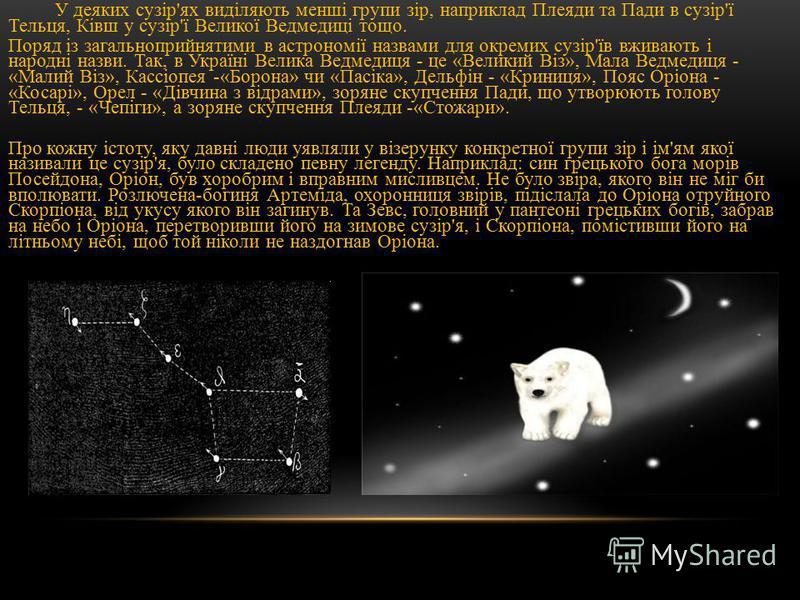 У деяких сузір'ях виділяють менші групи зір, наприклад Плеяди та Пади в сузір'ї Тельця, Ківш у сузір'ї Великої Ведмедиці тощо. Поряд із загальноприйнятими в астрономії назвами для окремих сузір'їв вживають і народні назви. Так, в Україні Велика Ведме