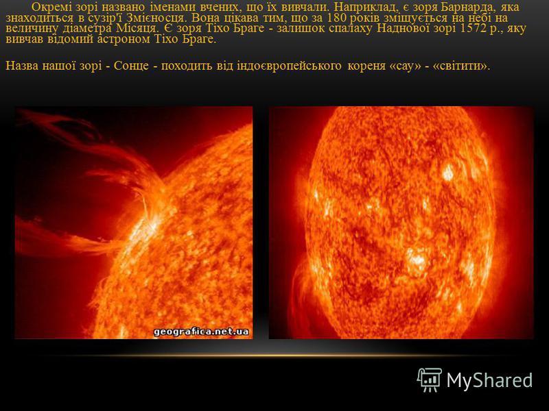 Окремі зорі названо іменами вчених, що їх вивчали. Наприклад, є зоря Барнарда, яка знаходиться в сузір'ї Змієносця. Вона цікава тим, що за 180 років зміщується на небі на величину діаметра Місяця. Є зоря Тіхо Браге - залишок спалаху Наднової зорі 157
