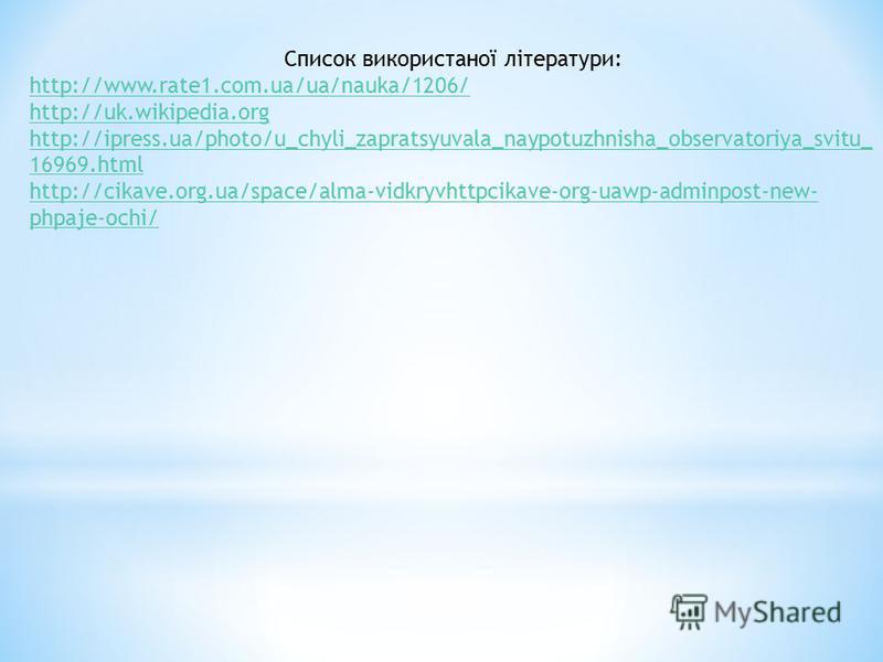 Список використаної літератури: http://www.rate1.com.ua/ua/nauka/1206/ http://uk.wikipedia.org http://ipress.ua/photo/u_chyli_zapratsyuvala_naypotuzhnisha_observatoriya_svitu_ 16969.html http://cikave.org.ua/space/alma-vidkryvhttpcikave-org-uawp-admi