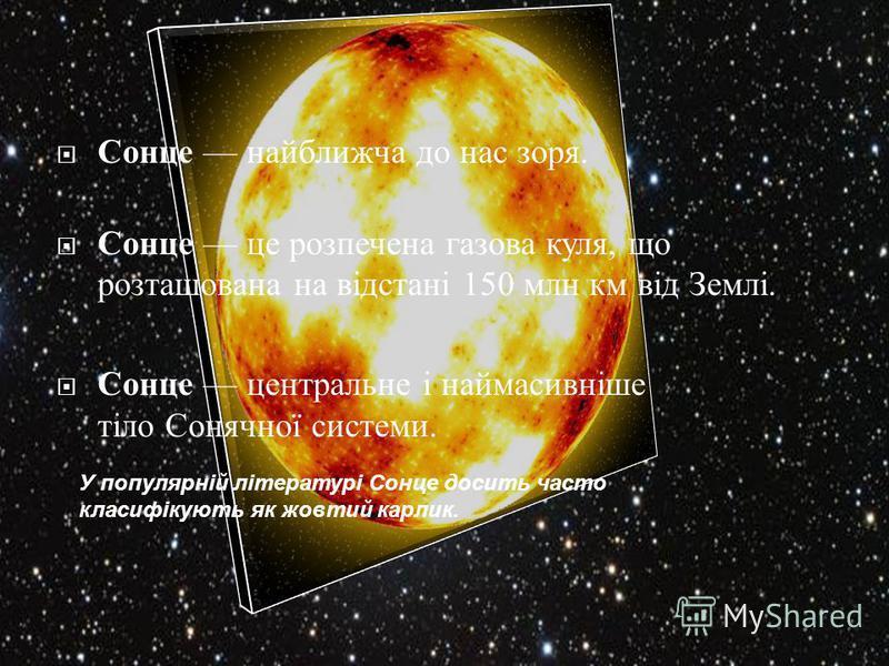 Сонце найближча до нас зоря. Сонце це розпечена газова куля, що розташована на відстані 150 млн км від Землі. Сонце центральне і наймасивніше тіло Сонячної системи. У популярній літературі Сонце досить часто класифікують як жовтий карлик.